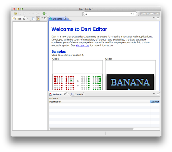 The first thing you'll see when opening Dart Editor